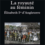 La Royauté au féminin : Elisabeth 1er d'Angleterre, B. Cottret